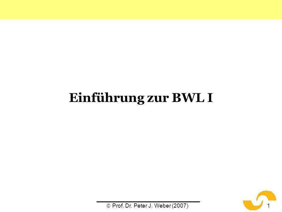 Prof. Dr. Peter J. Weber (2007)1 Einführung zur BWL I