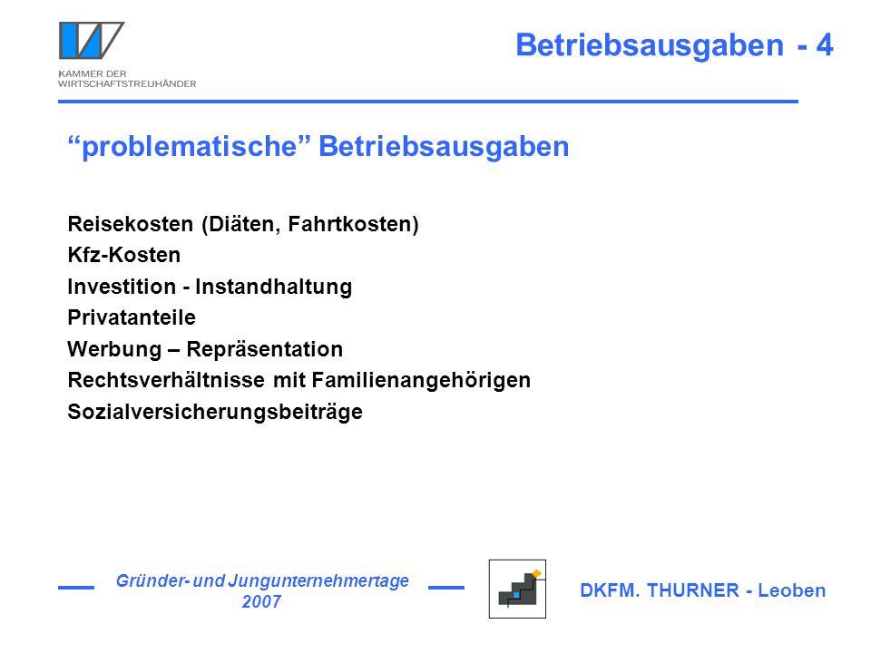Gründer- und Jungunternehmertage 2007 DKFM. THURNER - Leoben Betriebsausgaben - 4 problematische Betriebsausgaben Reisekosten (Diäten, Fahrtkosten) Kf