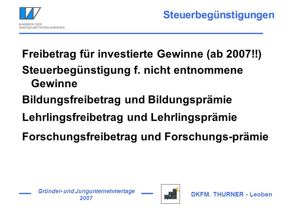 Gründer- und Jungunternehmertage 2007 DKFM. THURNER - Leoben Steuerbegünstigungen Freibetrag für investierte Gewinne (ab 2007!!) Steuerbegünstigung f.