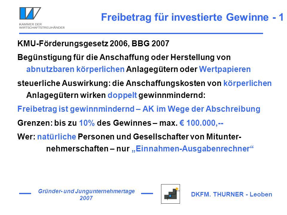 Gründer- und Jungunternehmertage 2007 DKFM. THURNER - Leoben Freibetrag für investierte Gewinne - 1 KMU-Förderungsgesetz 2006, BBG 2007 Begünstigung f