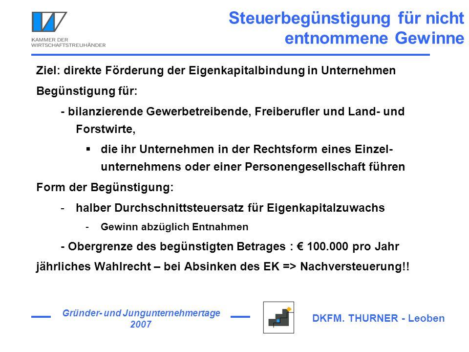 Gründer- und Jungunternehmertage 2007 DKFM. THURNER - Leoben Steuerbegünstigung für nicht entnommene Gewinne Ziel: direkte Förderung der Eigenkapitalb
