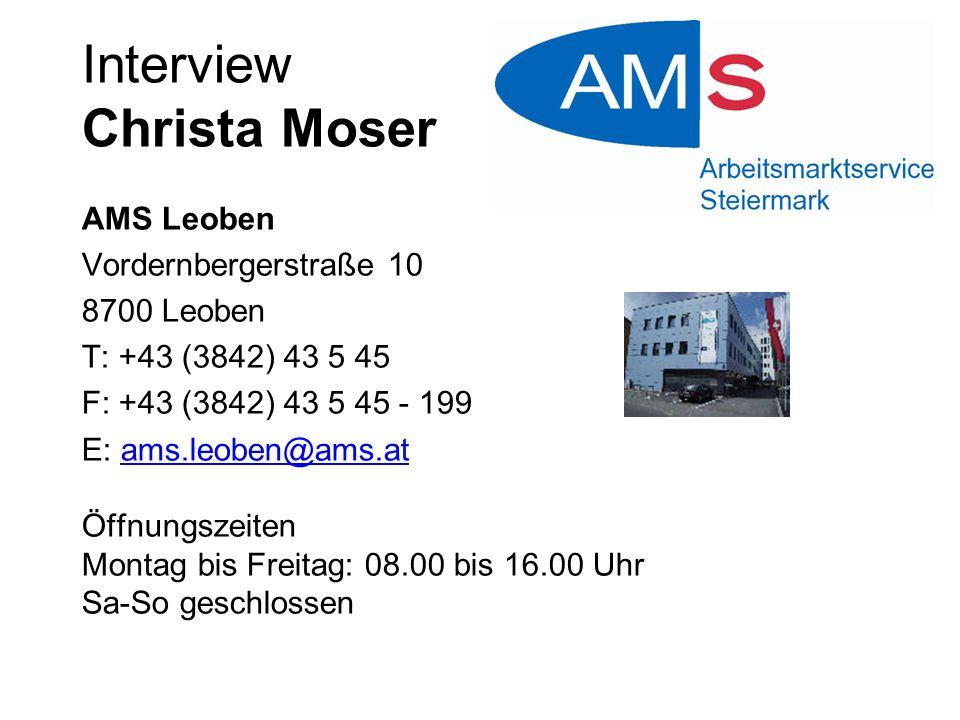 Interview Christa Moser AMS Leoben Vordernbergerstraße 10 8700 Leoben T: +43 (3842) 43 5 45 F: +43 (3842) 43 5 45 - 199 E: ams.leoben@ams.at Öffnungsz