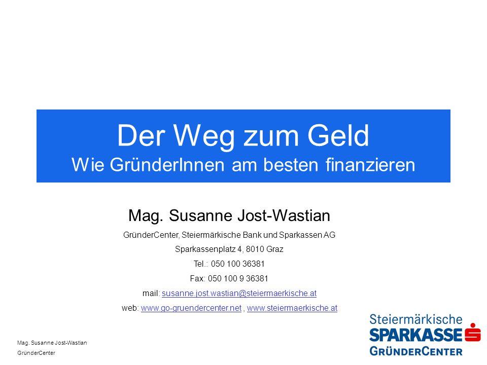 Mag. Susanne Jost-Wastian GründerCenter Der Weg zum Geld Wie GründerInnen am besten finanzieren Mag. Susanne Jost-Wastian GründerCenter, Steiermärkisc