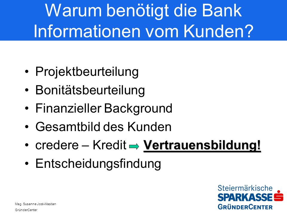 Mag. Susanne Jost-Wastian GründerCenter Warum benötigt die Bank Informationen vom Kunden? Projektbeurteilung Bonitätsbeurteilung Finanzieller Backgrou