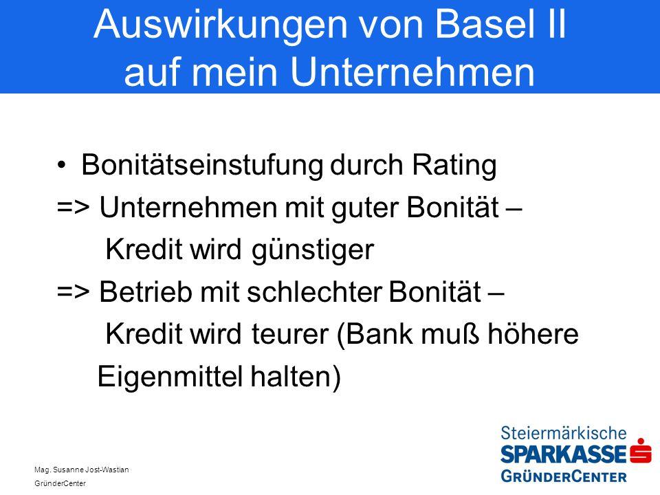 Mag. Susanne Jost-Wastian GründerCenter Auswirkungen von Basel II auf mein Unternehmen Bonitätseinstufung durch Rating => Unternehmen mit guter Bonitä