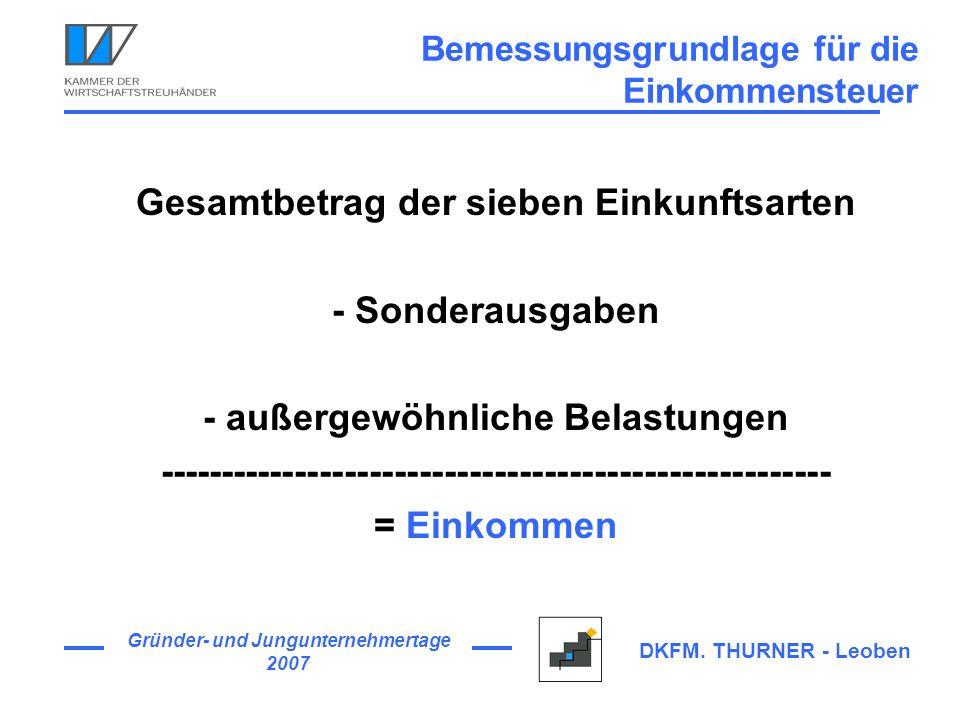 Gründer- und Jungunternehmertage 2007 DKFM. THURNER - Leoben Bemessungsgrundlage für die Einkommensteuer Gesamtbetrag der sieben Einkunftsarten - Sond