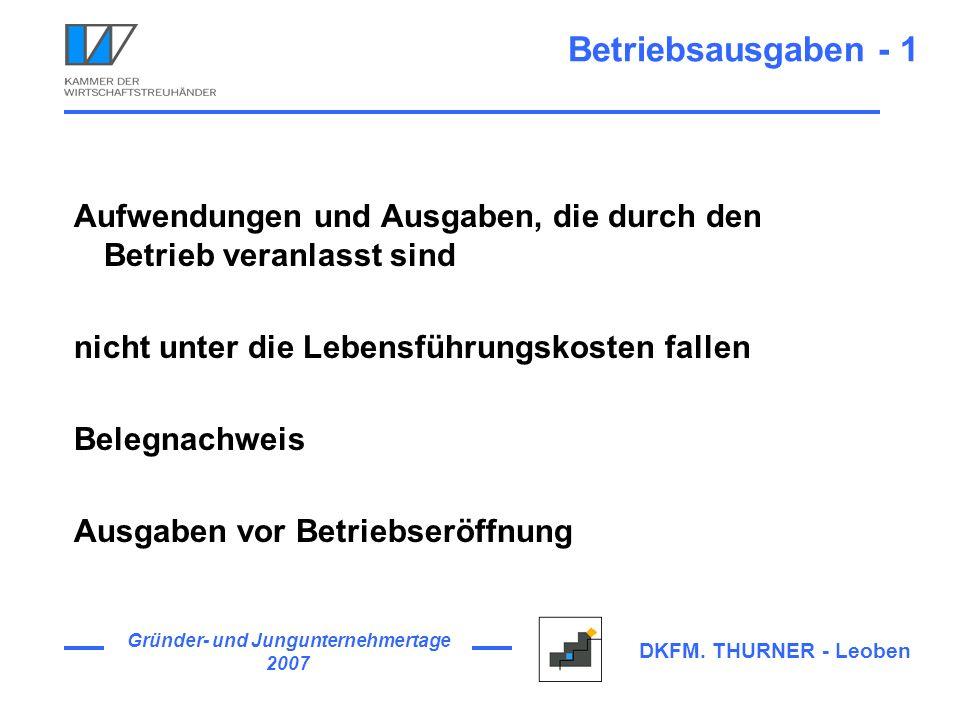 Gründer- und Jungunternehmertage 2007 DKFM. THURNER - Leoben Betriebsausgaben - 1 Aufwendungen und Ausgaben, die durch den Betrieb veranlasst sind nic
