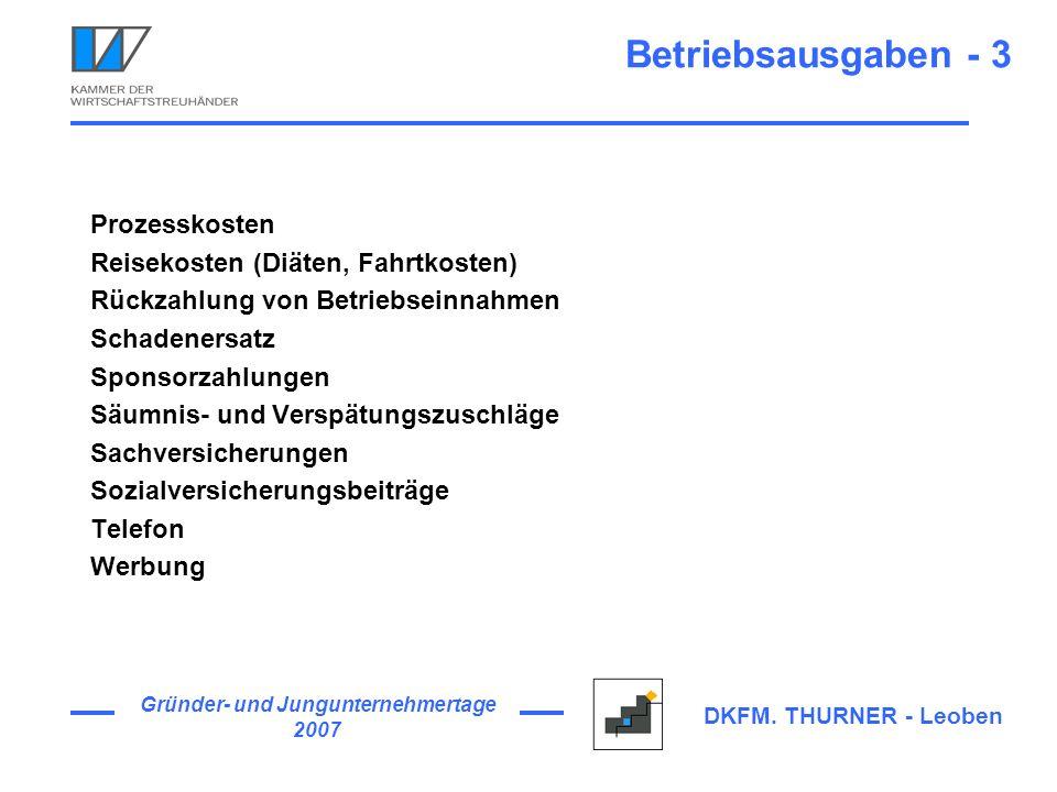 Gründer- und Jungunternehmertage 2007 DKFM. THURNER - Leoben Betriebsausgaben - 3 Prozesskosten Reisekosten (Diäten, Fahrtkosten) Rückzahlung von Betr