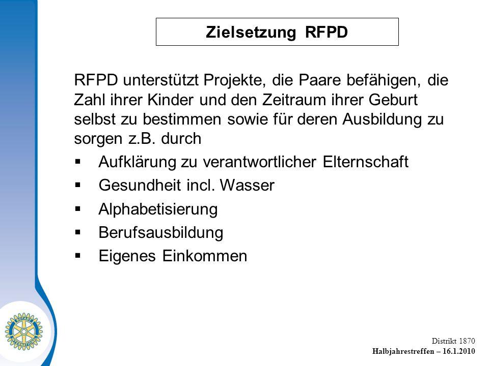 Distrikt 1870 Halbjahrestreffen – 16.1.2010 Zielsetzung RFPD RFPD unterstützt Projekte, die Paare befähigen, die Zahl ihrer Kinder und den Zeitraum ihrer Geburt selbst zu bestimmen sowie für deren Ausbildung zu sorgen z.B.