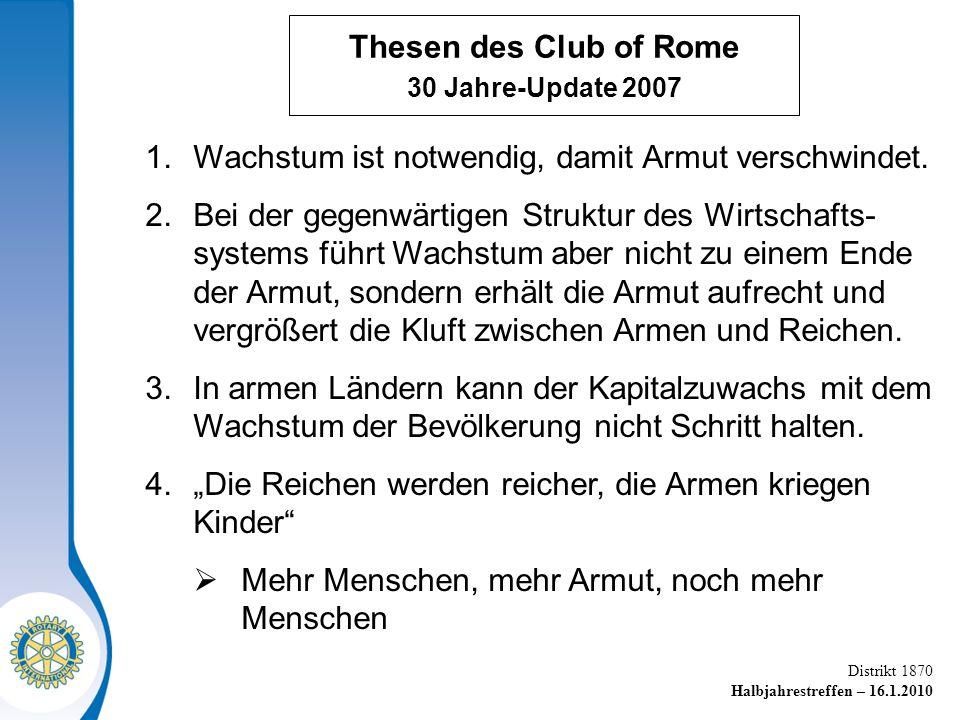 Distrikt 1870 Halbjahrestreffen – 16.1.2010 Thesen des Club of Rome 30 Jahre-Update 2007 1.Wachstum ist notwendig, damit Armut verschwindet.