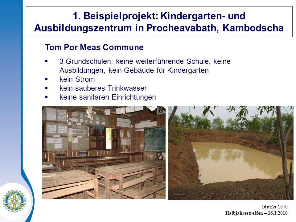 Distrikt 1870 Halbjahrestreffen – 16.1.2010 Tom Por Meas Commune 3 Grundschulen, keine weiterführende Schule, keine Ausbildungen, kein Gebäude für Kindergarten kein Strom kein sauberes Trinkwasser keine sanitären Einrichtungen 1.