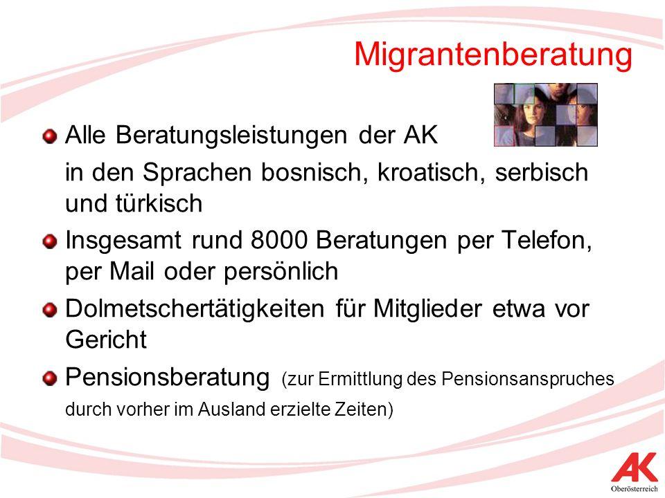 Migrantenberatung Alle Beratungsleistungen der AK in den Sprachen bosnisch, kroatisch, serbisch und türkisch Insgesamt rund 8000 Beratungen per Telefon, per Mail oder persönlich Dolmetschertätigkeiten für Mitglieder etwa vor Gericht Pensionsberatung (zur Ermittlung des Pensionsanspruches durch vorher im Ausland erzielte Zeiten)