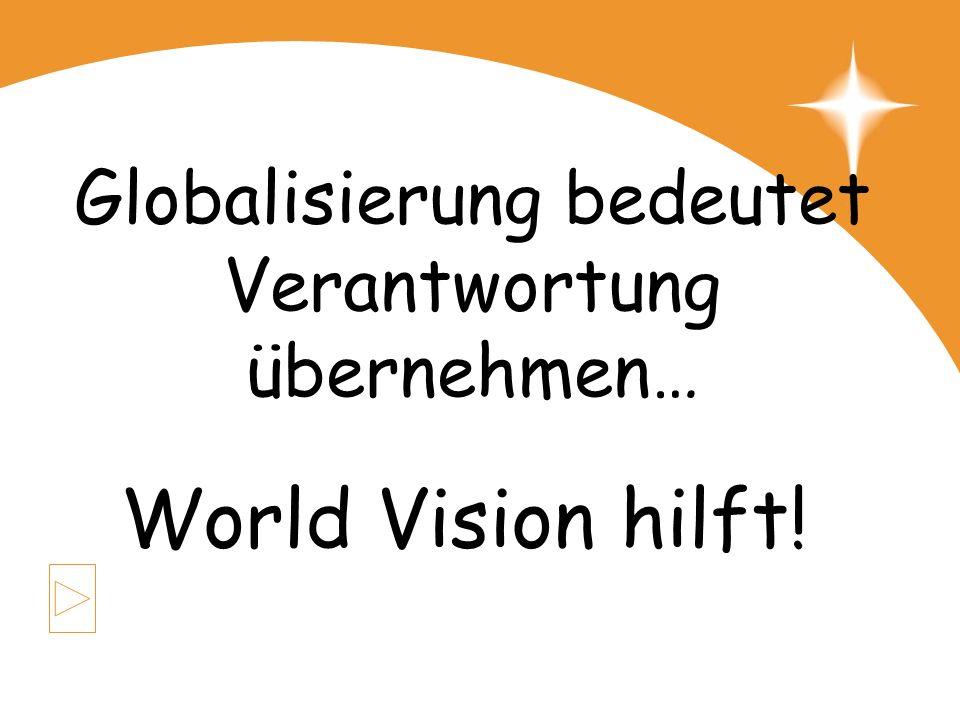 Globalisierung bedeutet Verantwortung übernehmen… World Vision hilft!