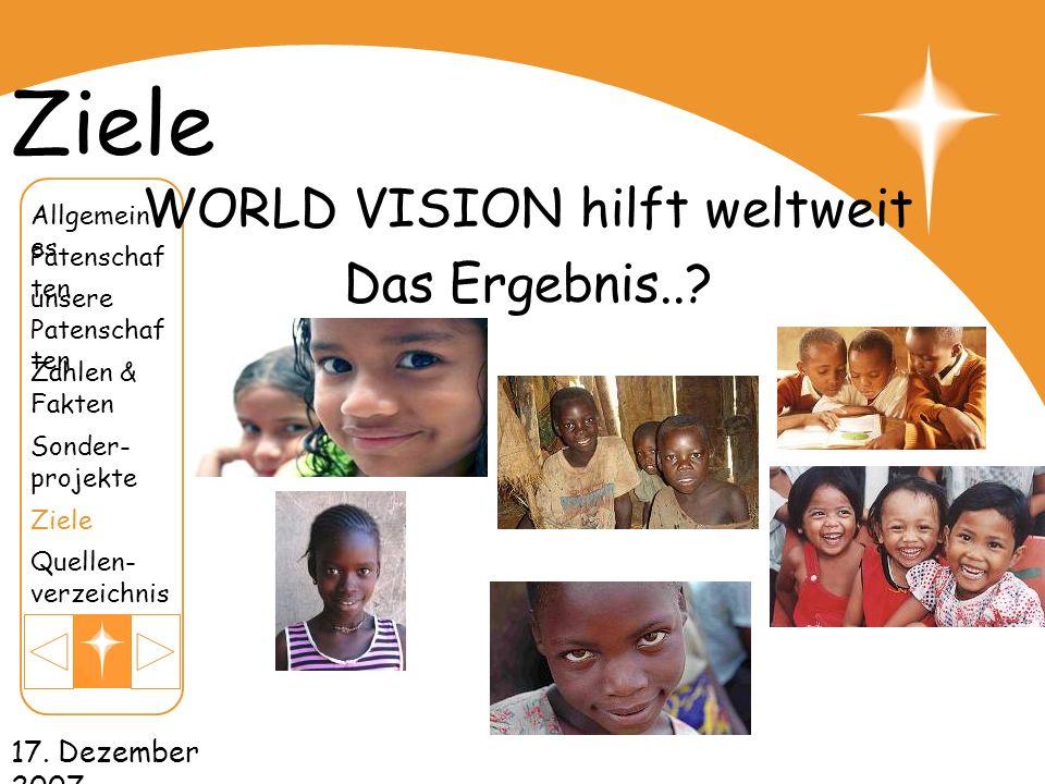 17. Dezember 2007 Ziele WORLD VISION hilft weltweit Das Ergebnis..? unsere Patenschaf ten Patenschaf ten Zahlen & Fakten Sonder- projekte Ziele Quelle