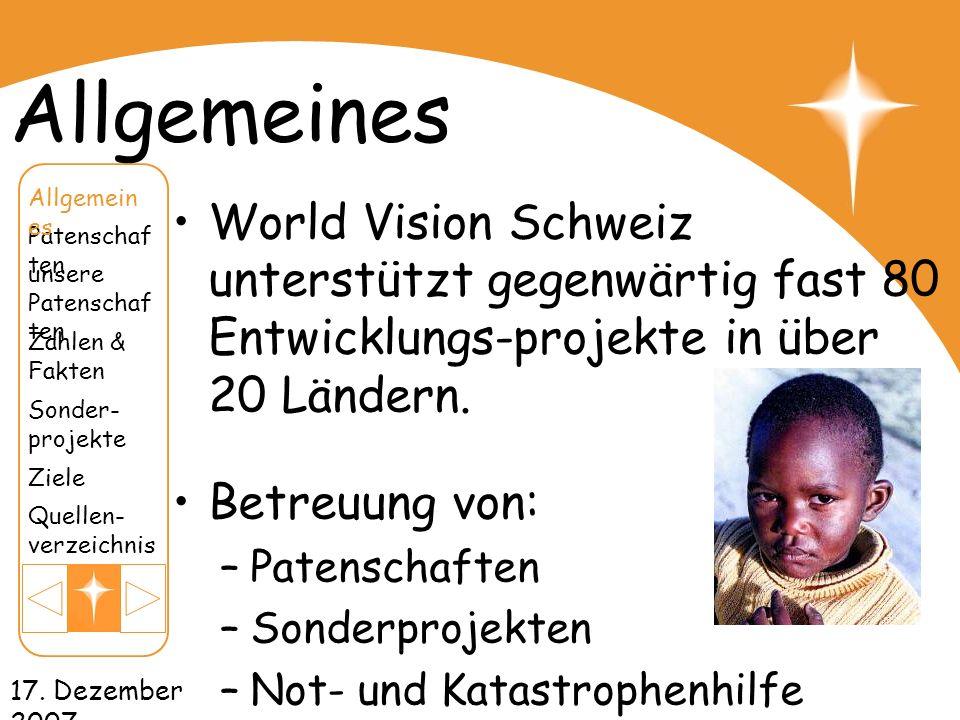 17. Dezember 2007 Allgemeines World Vision Schweiz unterstützt gegenwärtig fast 80 Entwicklungs-projekte in über 20 Ländern. Betreuung von: –Patenscha