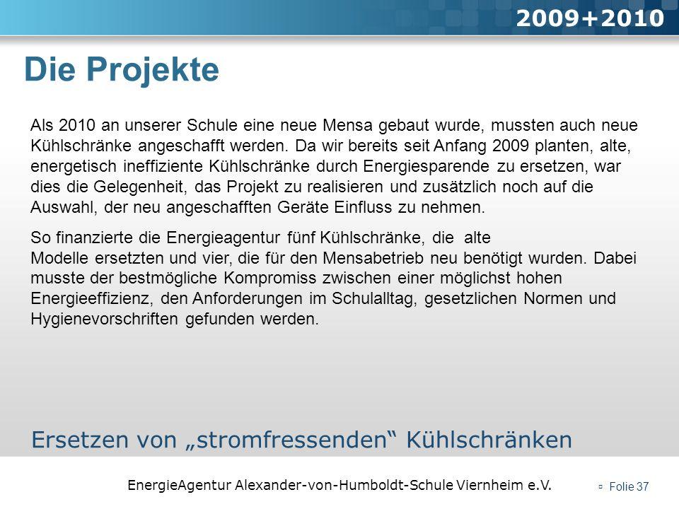 EnergieAgentur Alexander-von-Humboldt-Schule Viernheim e.V. Folie 37 Die Projekte 2009+2010 Ersetzen von stromfressenden Kühlschränken Als 2010 an uns