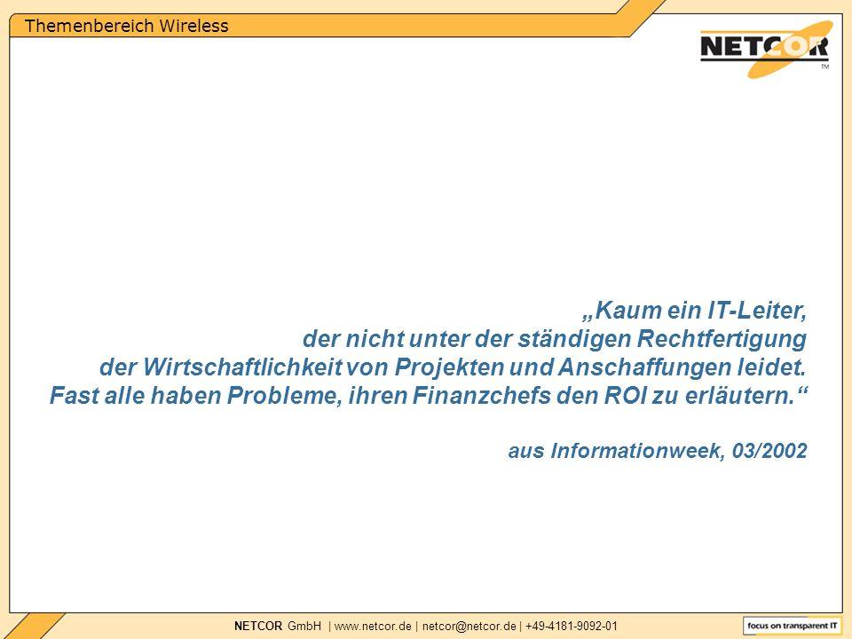 Themenbereich Wireless NETCOR GmbH | www.netcor.de | netcor@netcor.de | +49-4181-9092-01 Kaum ein IT-Leiter, der nicht unter der ständigen Rechtfertigung der Wirtschaftlichkeit von Projekten und Anschaffungen leidet.