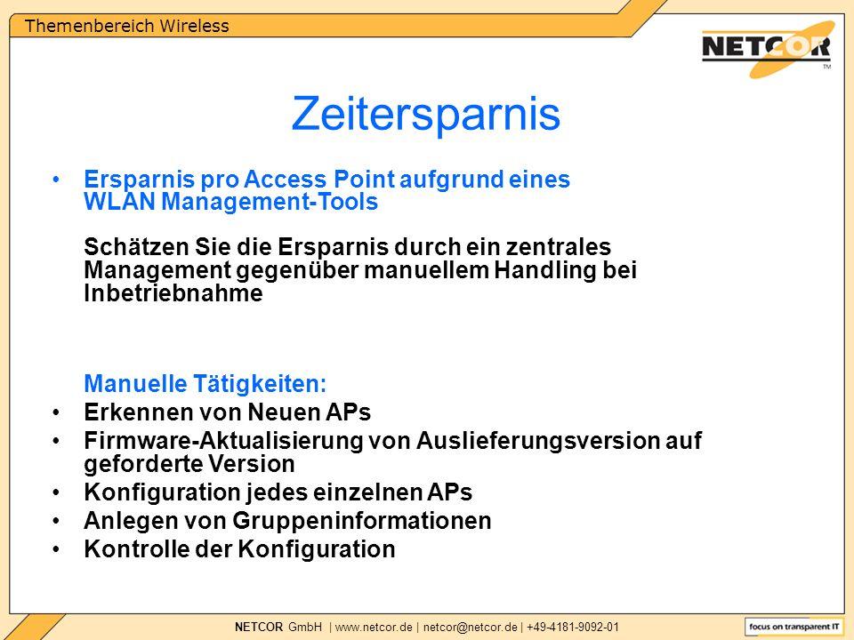 Themenbereich Wireless NETCOR GmbH | www.netcor.de | netcor@netcor.de | +49-4181-9092-01 Zeitersparnis Ersparnis pro Access Point aufgrund eines WLAN Management-Tools Schätzen Sie die Ersparnis durch ein zentrales Management gegenüber manuellem Handling bei Inbetriebnahme Manuelle Tätigkeiten: Erkennen von Neuen APs Firmware-Aktualisierung von Auslieferungsversion auf geforderte Version Konfiguration jedes einzelnen APs Anlegen von Gruppeninformationen Kontrolle der Konfiguration