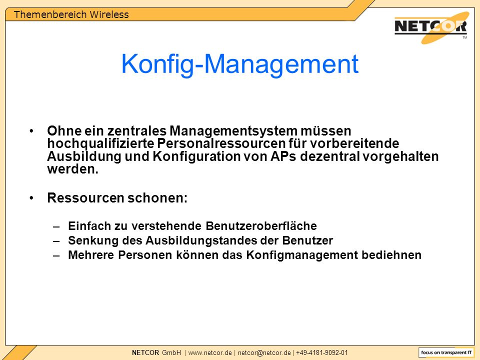 Themenbereich Wireless NETCOR GmbH | www.netcor.de | netcor@netcor.de | +49-4181-9092-01 Ohne ein zentrales Managementsystem müssen hochqualifizierte Personalressourcen für vorbereitende Ausbildung und Konfiguration von APs dezentral vorgehalten werden.