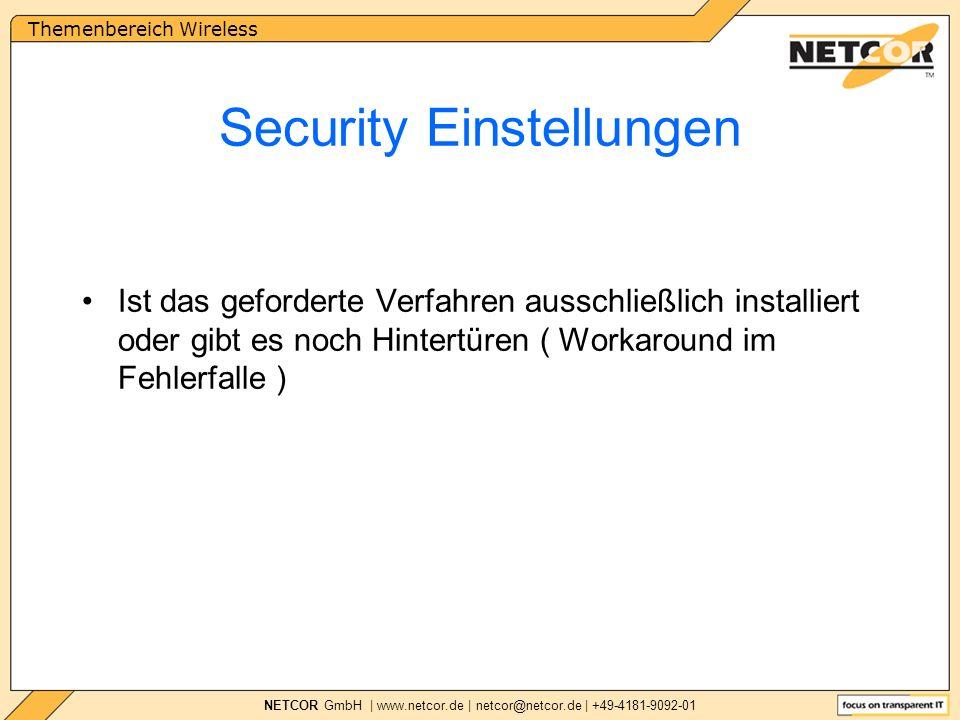 Themenbereich Wireless NETCOR GmbH | www.netcor.de | netcor@netcor.de | +49-4181-9092-01 Security Einstellungen Ist das geforderte Verfahren ausschließlich installiert oder gibt es noch Hintertüren ( Workaround im Fehlerfalle )