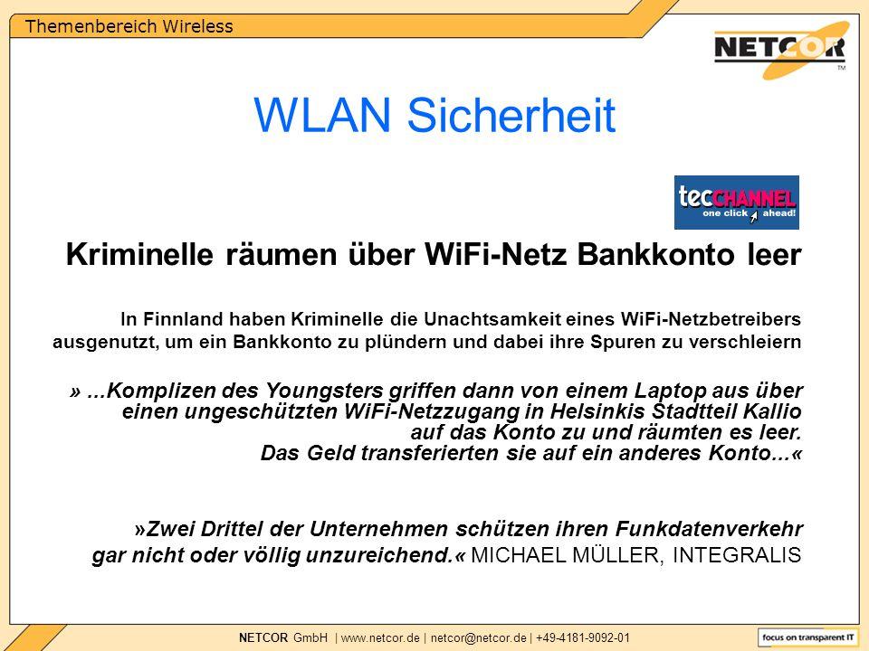 Themenbereich Wireless NETCOR GmbH | www.netcor.de | netcor@netcor.de | +49-4181-9092-01 Kriminelle räumen über WiFi-Netz Bankkonto leer In Finnland haben Kriminelle die Unachtsamkeit eines WiFi-Netzbetreibers ausgenutzt, um ein Bankkonto zu plündern und dabei ihre Spuren zu verschleiern WLAN Sicherheit »Zwei Drittel der Unternehmen schützen ihren Funkdatenverkehr gar nicht oder völlig unzureichend.« MICHAEL MÜLLER, INTEGRALIS »...Komplizen des Youngsters griffen dann von einem Laptop aus über einen ungeschützten WiFi-Netzzugang in Helsinkis Stadtteil Kallio auf das Konto zu und räumten es leer.