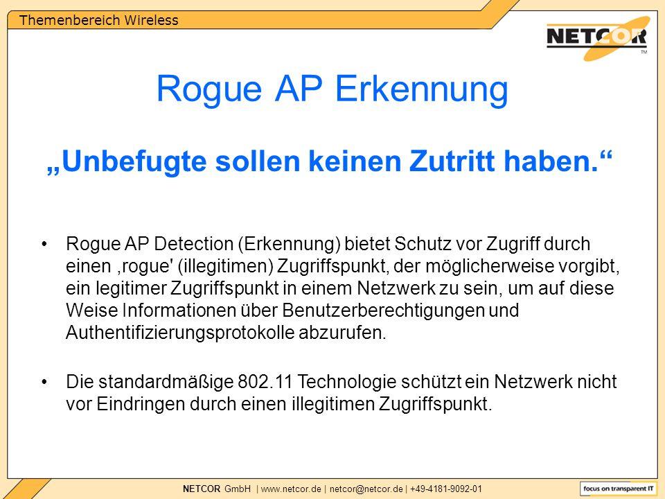 Themenbereich Wireless NETCOR GmbH | www.netcor.de | netcor@netcor.de | +49-4181-9092-01 Rogue AP Erkennung Rogue AP Detection (Erkennung) bietet Schutz vor Zugriff durch einen,rogue (illegitimen) Zugriffspunkt, der möglicherweise vorgibt, ein legitimer Zugriffspunkt in einem Netzwerk zu sein, um auf diese Weise Informationen über Benutzerberechtigungen und Authentifizierungsprotokolle abzurufen.