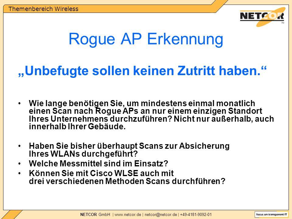 Themenbereich Wireless NETCOR GmbH | www.netcor.de | netcor@netcor.de | +49-4181-9092-01 Rogue AP Erkennung Wie lange benötigen Sie, um mindestens einmal monatlich einen Scan nach Rogue APs an nur einem einzigen Standort Ihres Unternehmens durchzuführen.
