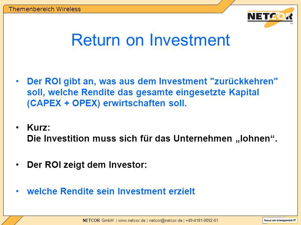Themenbereich Wireless NETCOR GmbH | www.netcor.de | netcor@netcor.de | +49-4181-9092-01 Return on Investment Der ROI gibt an, was aus dem Investment zurückkehren soll, welche Rendite das gesamte eingesetzte Kapital (CAPEX + OPEX) erwirtschaften soll.