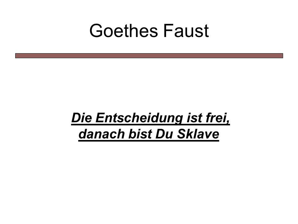 Goethes Faust Die Entscheidung ist frei, danach bist Du Sklave