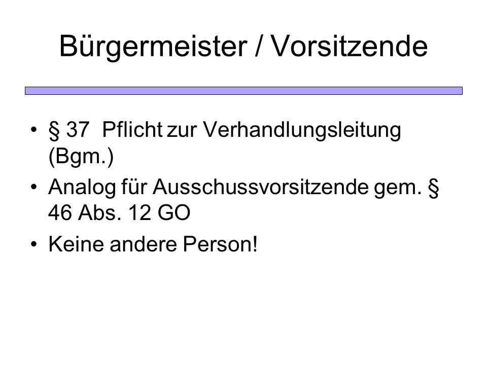 Bürgermeister / Vorsitzende § 37 Pflicht zur Verhandlungsleitung (Bgm.) Analog für Ausschussvorsitzende gem. § 46 Abs. 12 GO Keine andere Person!