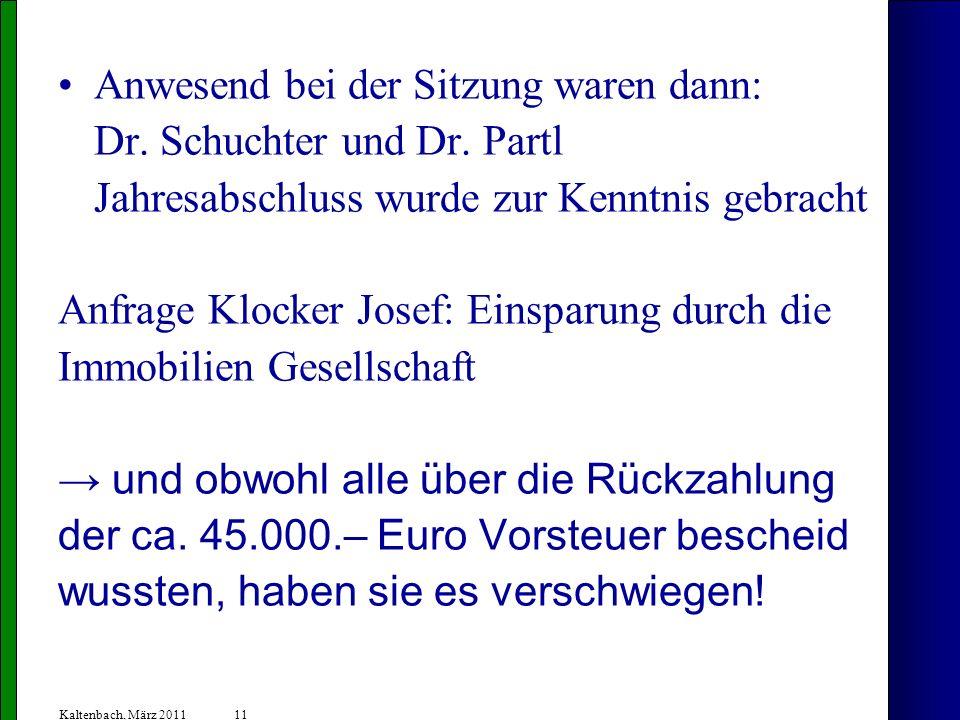 11 Kaltenbach, März 2011 Anwesend bei der Sitzung waren dann: Dr. Schuchter und Dr. Partl Jahresabschluss wurde zur Kenntnis gebracht Anfrage Klocker
