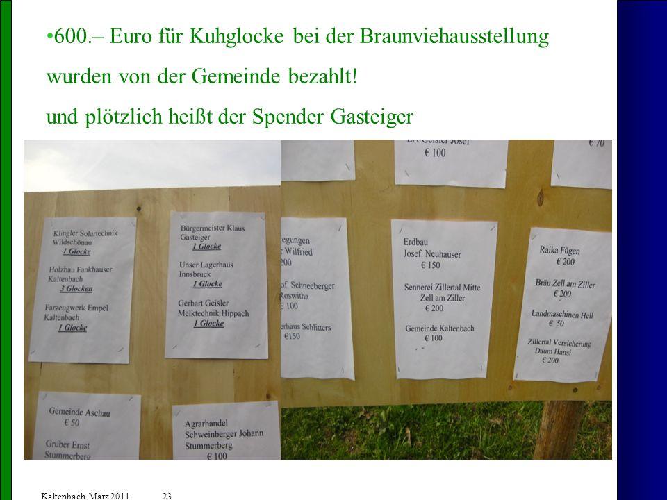 23 Kaltenbach, März 2011 600.– Euro für Kuhglocke bei der Braunviehausstellung wurden von der Gemeinde bezahlt.