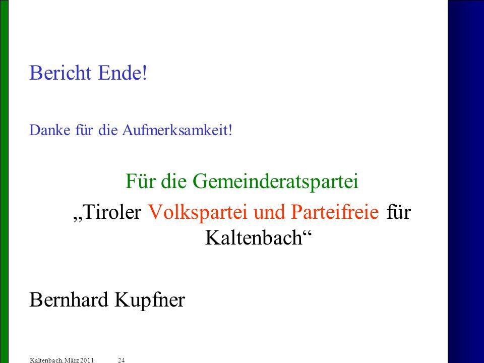 24 Kaltenbach, März 2011 Bericht Ende! Danke für die Aufmerksamkeit! Für die Gemeinderatspartei Tiroler Volkspartei und Parteifreie für Kaltenbach Ber