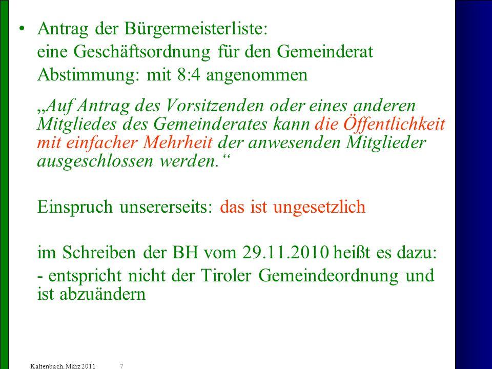 7 Kaltenbach, März 2011 Antrag der Bürgermeisterliste: eine Geschäftsordnung für den Gemeinderat Abstimmung: mit 8:4 angenommen Auf Antrag des Vorsitzenden oder eines anderen Mitgliedes des Gemeinderates kann die Öffentlichkeit mit einfacher Mehrheit der anwesenden Mitglieder ausgeschlossen werden.