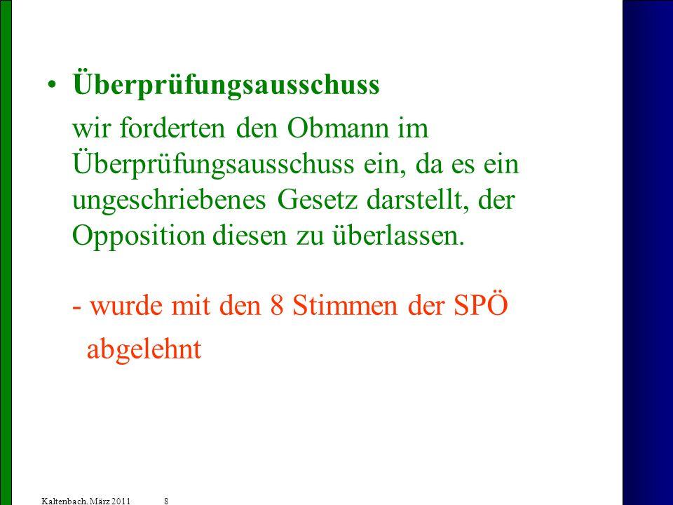 8 Kaltenbach, März 2011 Überprüfungsausschuss wir forderten den Obmann im Überprüfungsausschuss ein, da es ein ungeschriebenes Gesetz darstellt, der Opposition diesen zu überlassen.