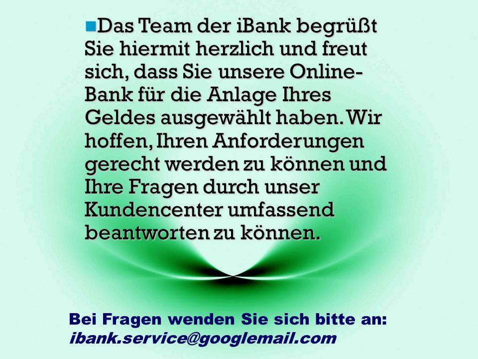 Bei Fragen wenden Sie sich bitte an: ibank.service@googlemail.com Das Team der iBank begrüßt Sie hiermit herzlich und freut sich, dass Sie unsere Online- Bank für die Anlage Ihres Geldes ausgewählt haben.