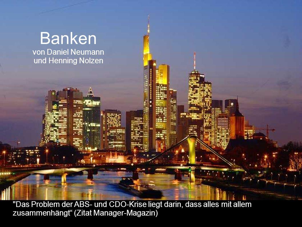 Banken von Daniel Neumann und Henning Nolzen Das Problem der ABS- und CDO-Krise liegt darin, dass alles mit allem zusammenhängt (Zitat Manager-Magazin)