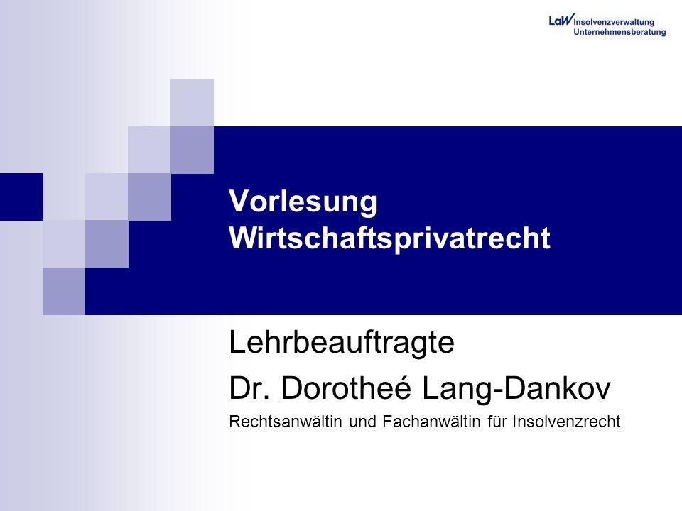 Vorlesung Wirtschaftsprivatrecht Lehrbeauftragte Dr. Dorotheé Lang-Dankov Rechtsanwältin und Fachanwältin für Insolvenzrecht