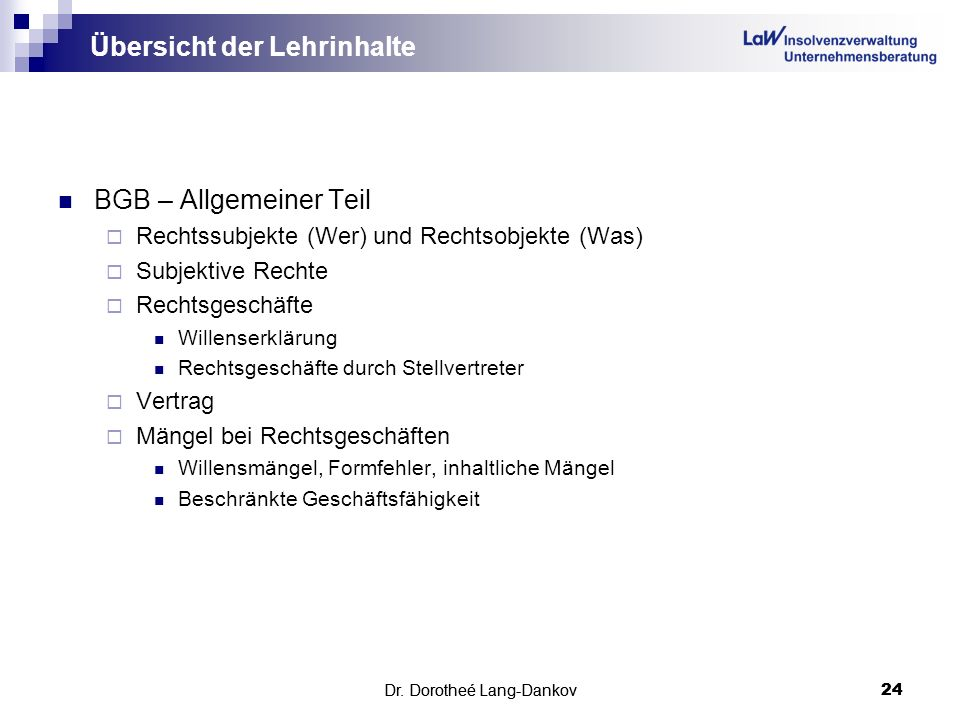 Dr. Dorotheé Lang-Dankov24Dr. Dorotheé Lang-Dankov 24 Übersicht der Lehrinhalte BGB – Allgemeiner Teil Rechtssubjekte (Wer) und Rechtsobjekte (Was) Su