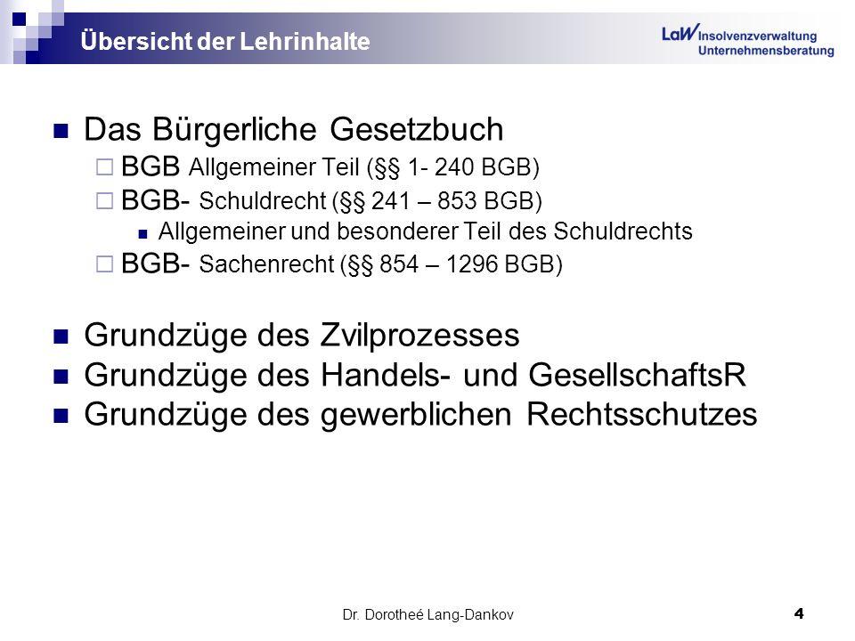 Dr. Dorotheé Lang-Dankov4 4 Übersicht der Lehrinhalte Das Bürgerliche Gesetzbuch BGB Allgemeiner Teil (§§ 1- 240 BGB) BGB- Schuldrecht (§§ 241 – 853 B