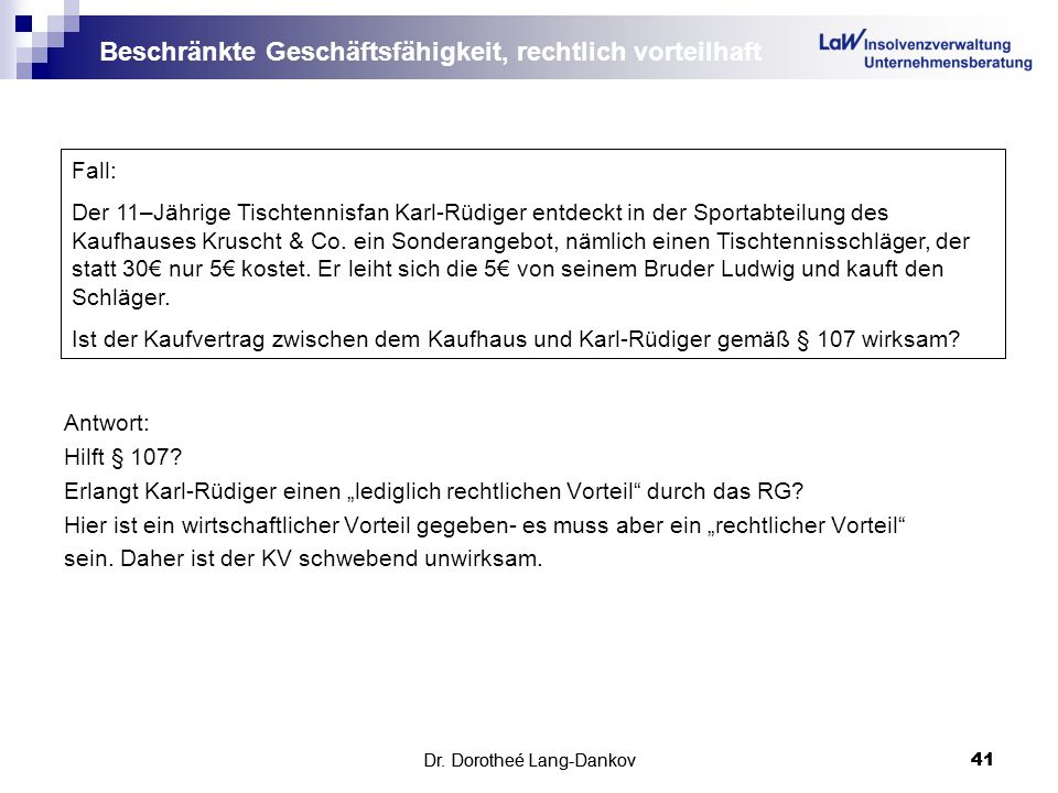 Dr. Dorotheé Lang-Dankov41 Beschränkte Geschäftsfähigkeit, rechtlich vorteilhaft Antwort: Hilft § 107? Erlangt Karl-Rüdiger einen lediglich rechtliche