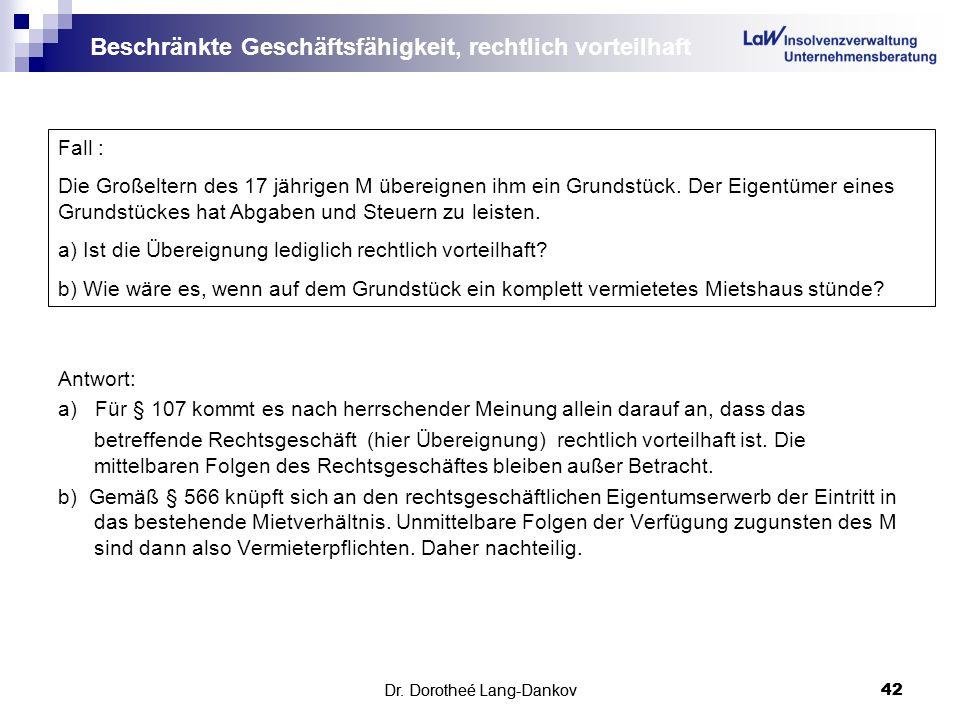 Dr. Dorotheé Lang-Dankov42 Beschränkte Geschäftsfähigkeit, rechtlich vorteilhaft Antwort: a) Für § 107 kommt es nach herrschender Meinung allein darau