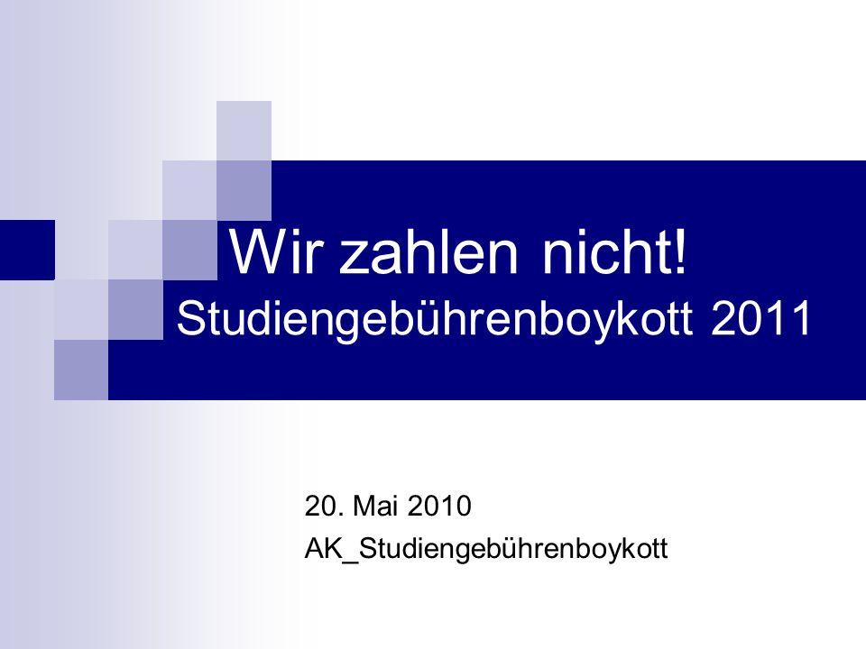 Wir zahlen nicht! Studiengebührenboykott 2011 20. Mai 2010 AK_Studiengebührenboykott