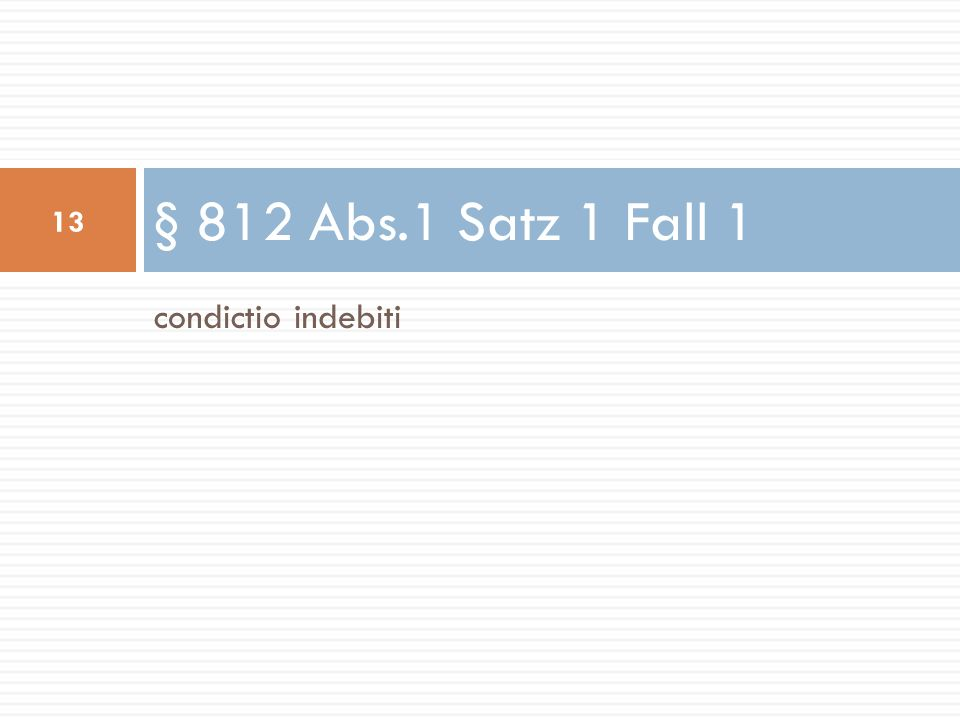 condictio indebiti § 812 Abs.1 Satz 1 Fall 1 13