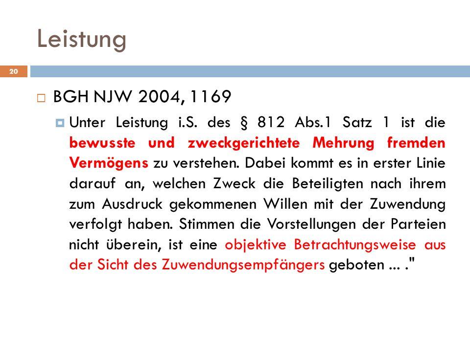 Leistung 20 BGH NJW 2004, 1169 Unter Leistung i.S. des § 812 Abs.1 Satz 1 ist die bewusste und zweckgerichtete Mehrung fremden Vermögens zu verstehen.