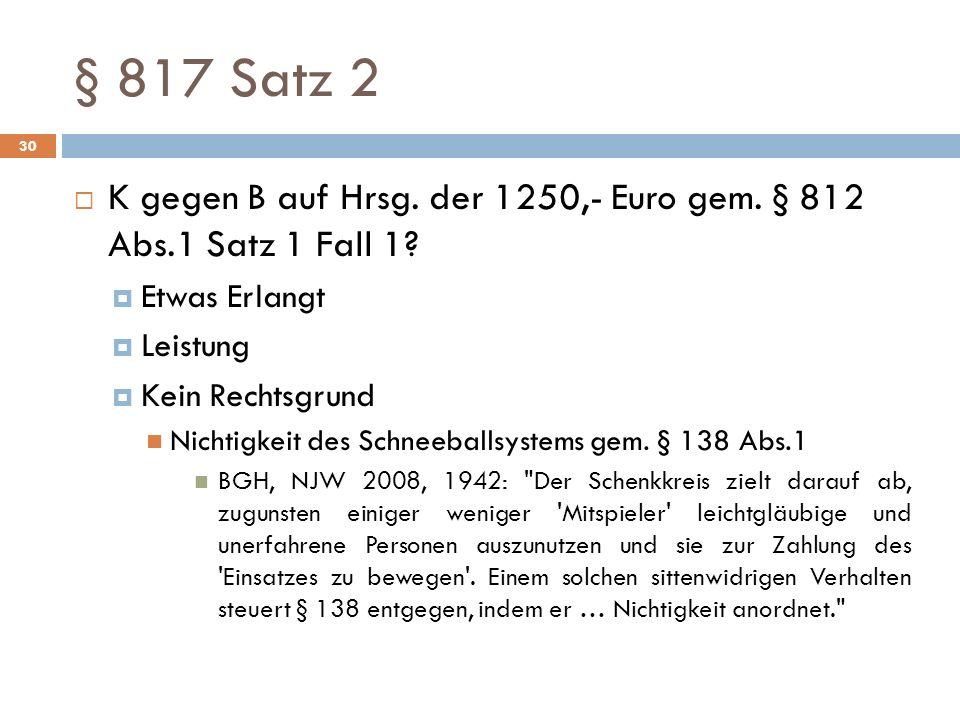 § 817 Satz 2 30 K gegen B auf Hrsg. der 1250,- Euro gem. § 812 Abs.1 Satz 1 Fall 1? Etwas Erlangt Leistung Kein Rechtsgrund Nichtigkeit des Schneeball