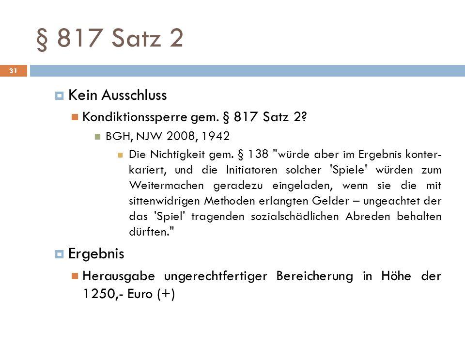 § 817 Satz 2 31 Kein Ausschluss Kondiktionssperre gem. § 817 Satz 2? BGH, NJW 2008, 1942 Die Nichtigkeit gem. § 138