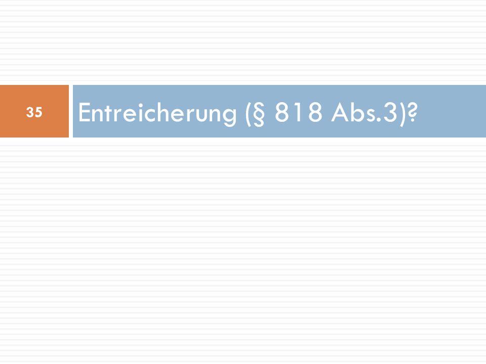 Entreicherung (§ 818 Abs.3)? 35