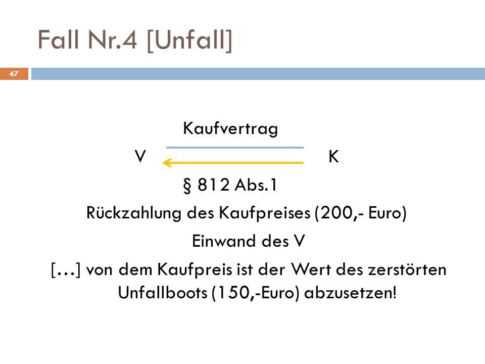 Fall Nr.4 [Unfall] 47 Kaufvertrag VK § 812 Abs.1 Rückzahlung des Kaufpreises (200,- Euro) Einwand des V […] von dem Kaufpreis ist der Wert des zerstör