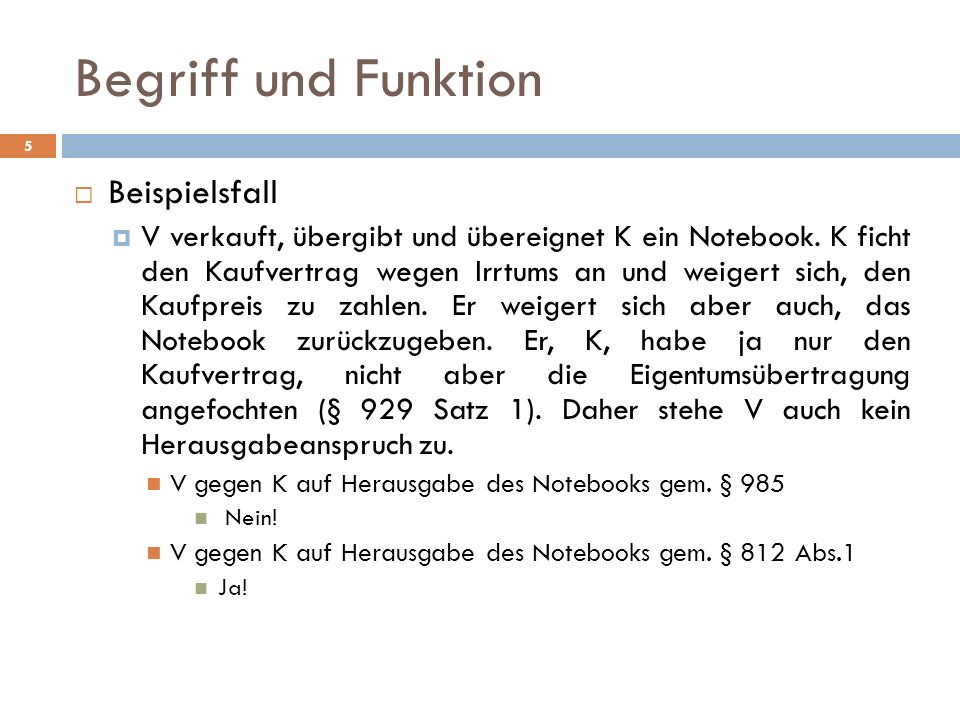 Begriff und Funktion 5 Beispielsfall V verkauft, übergibt und übereignet K ein Notebook. K ficht den Kaufvertrag wegen Irrtums an und weigert sich, de